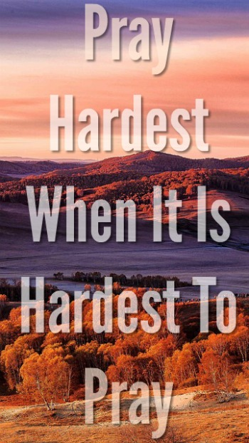 Pray Hardest When It Is Hardest To Pray: Sometimes I Can't