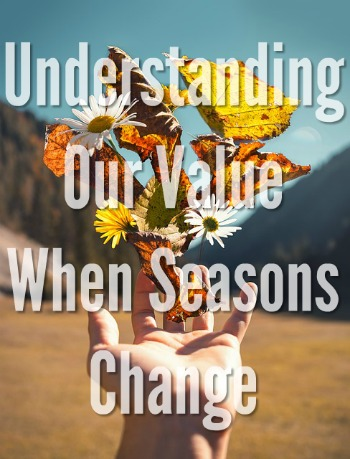 Understanding Our Value When Seasons Change