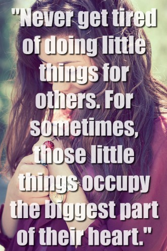 """Never get tired of doing little things for others"