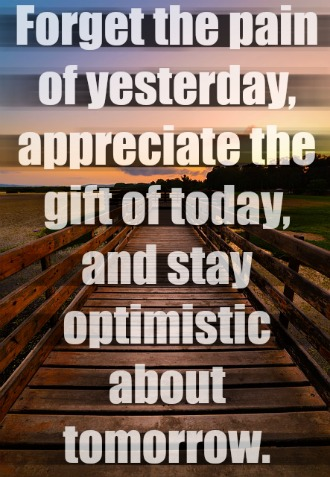 Forget the pain of yesterday, appreciate the gift of today