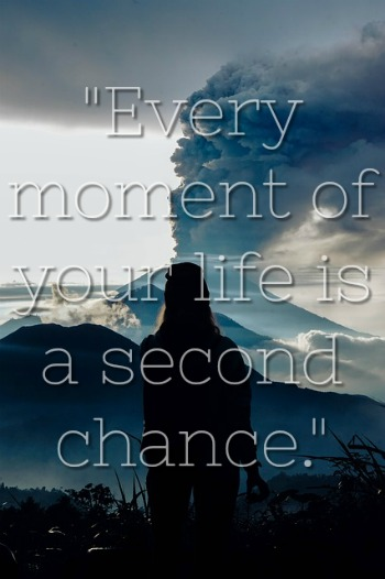 """""""Every moment of your life is a second chance."""""""