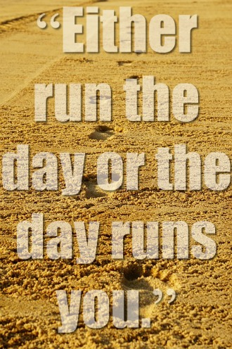 Either run the day or the day runs you.