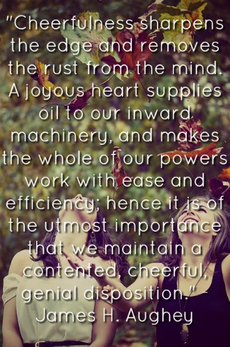 Cheerfulness sharpens the edge and removes the rust from the mind