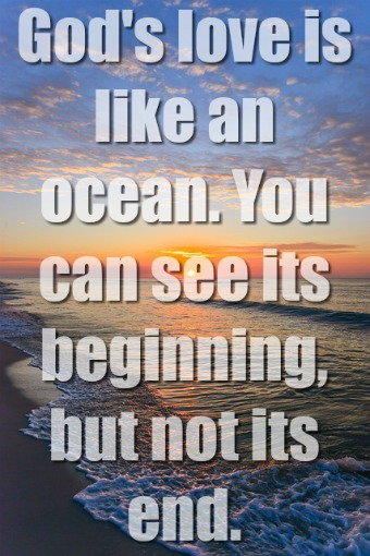 God's love is like an ocean. You can see its beginning.