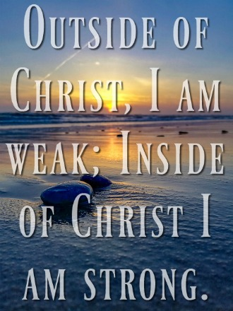 """Outside of Christ, I am weak; Inside of Christ I am strong."" Watchman nee"
