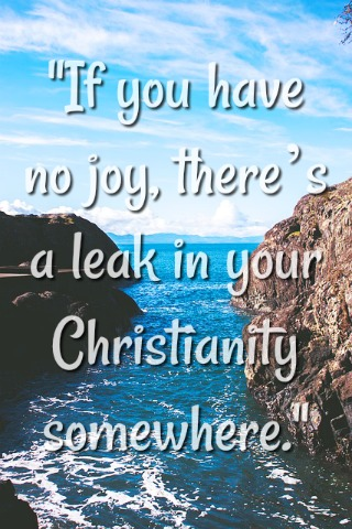 If you have no joy, there's a leak in your Christianity somewhere.