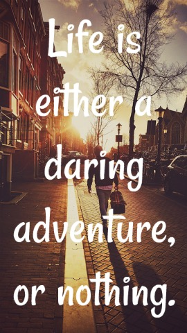 Life is either a daring adventure, or nothing.