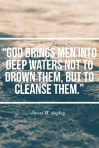 God brings men into deep waters not to drown them, but to cleanse them