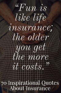 """""""Fun is like life insurance; the older you get, the more it costs."""""""